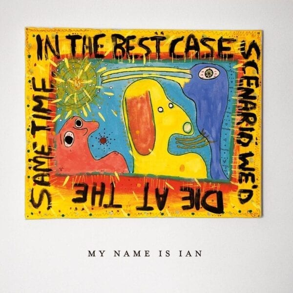 My Name is Ian - In The Best Case Scenario We'd Die At The Same Time